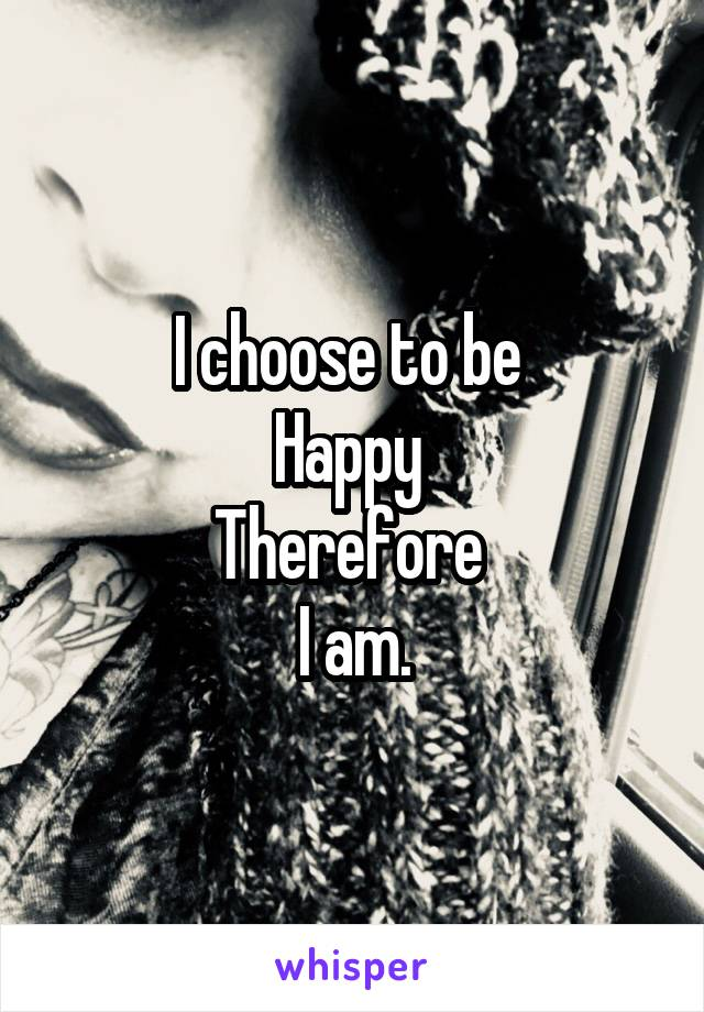 I choose to be  Happy  Therefore  I am.