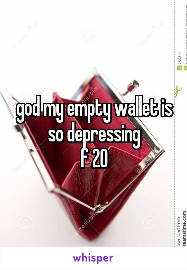 god my empty wallet is so depressing f 20