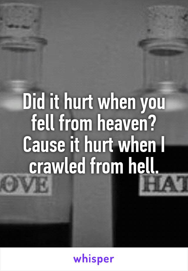 Did it hurt when you fell from heaven? Cause it hurt when I crawled from hell.