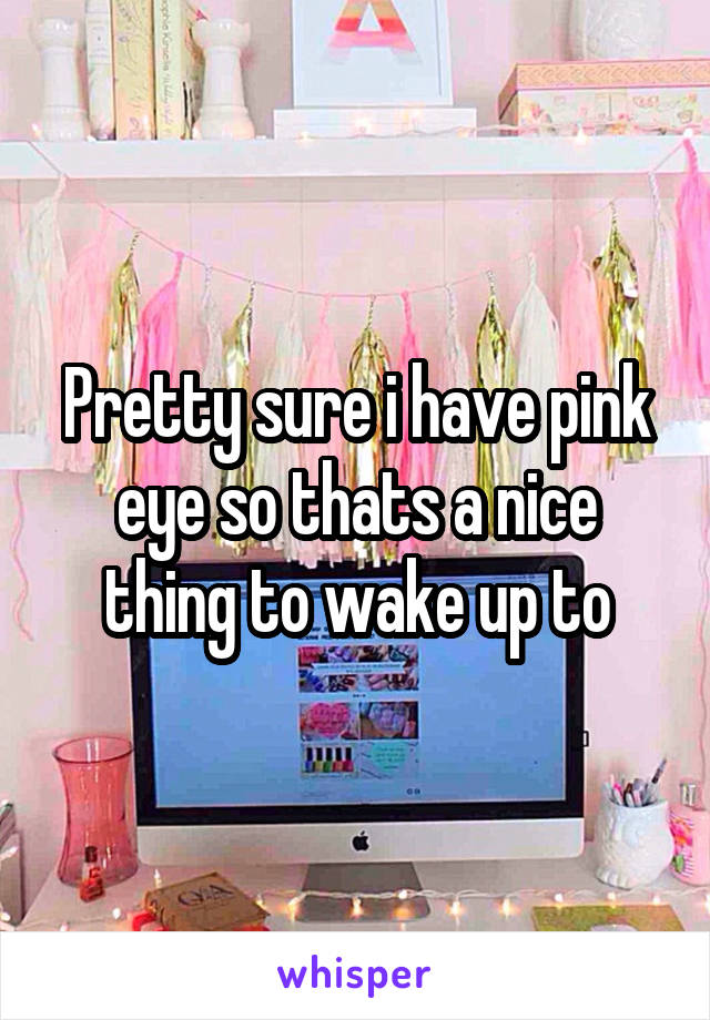Pretty sure i have pink eye so thats a nice thing to wake up to