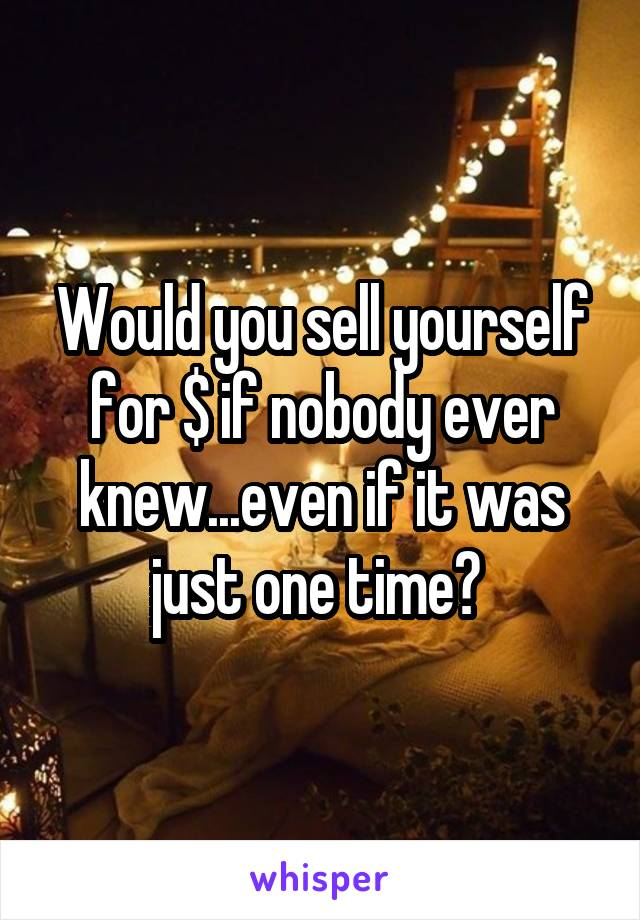 Would you sell yourself for $ if nobody ever knew...even if it was just one time?