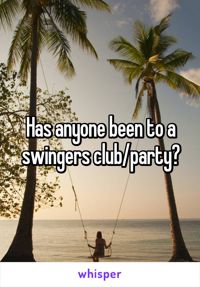 Has anyone been to a swingers club/party?