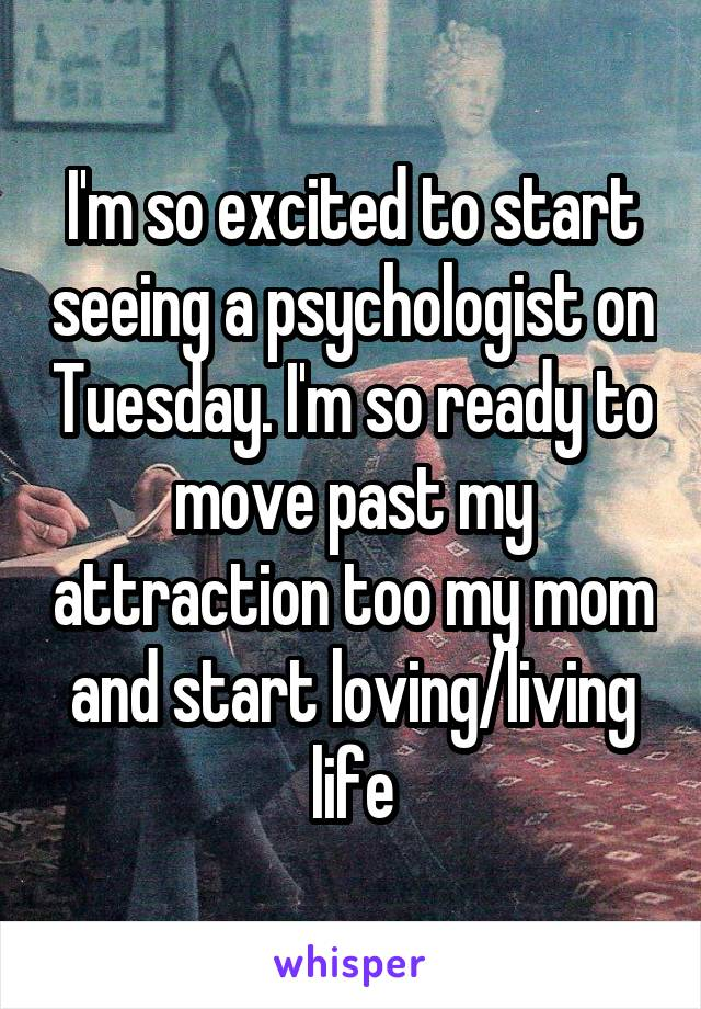 I'm so excited to start seeing a psychologist on Tuesday. I'm so ready to move past my attraction too my mom and start loving/living life
