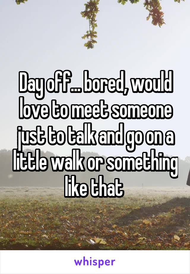 Day off... bored, would love to meet someone just to talk and go on a little walk or something like that