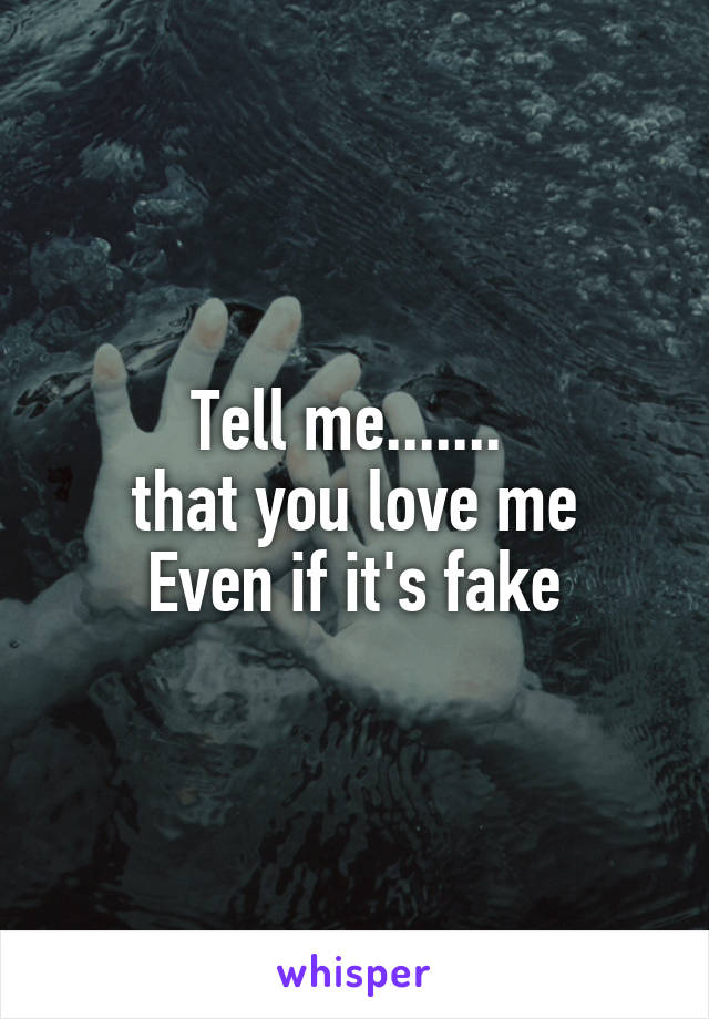 Tell me.......  that you love me Even if it's fake