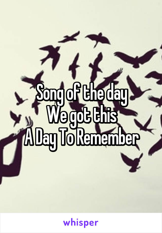 Song of the day We got this A Day To Remember