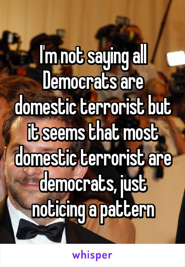 I'm not saying all Democrats are domestic terrorist but it seems that most domestic terrorist are democrats, just noticing a pattern