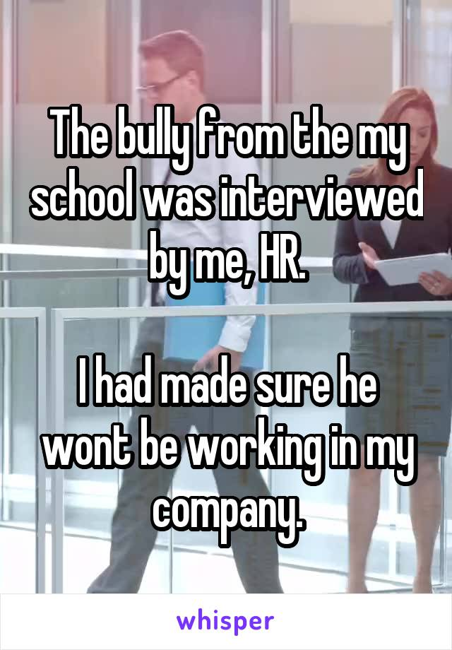 The bully from the my school was interviewed by me, HR.  I had made sure he wont be working in my company.