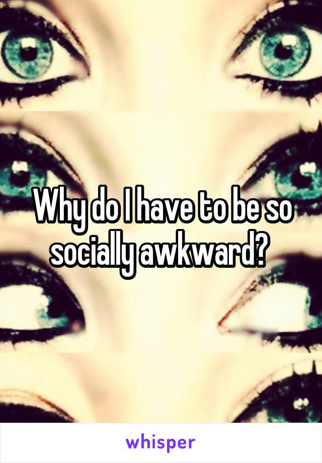 Why do I have to be so socially awkward?