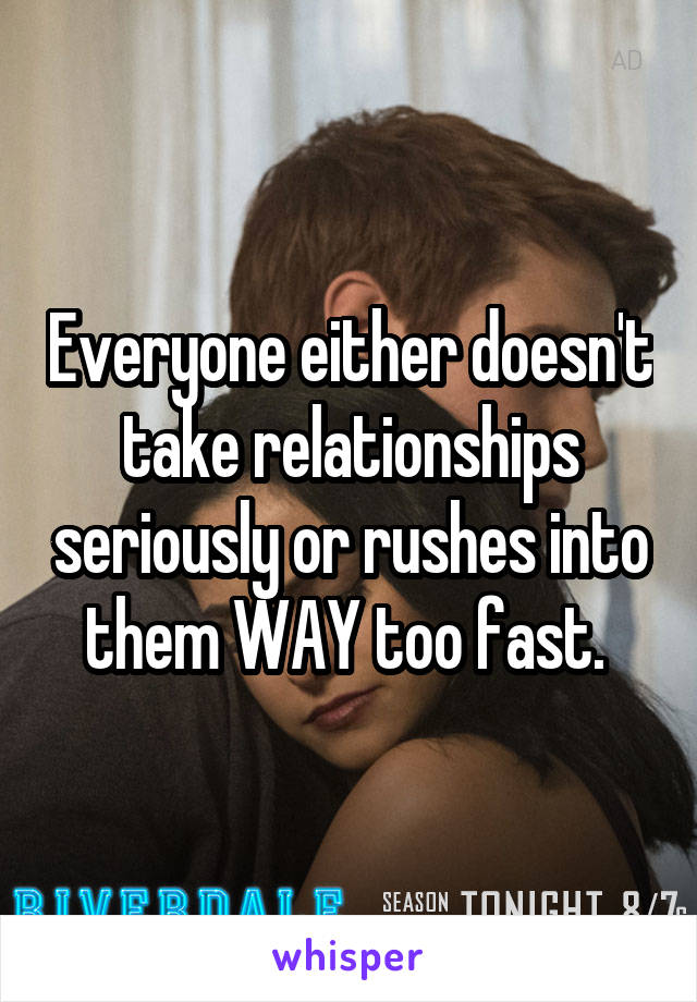 Everyone either doesn't take relationships seriously or rushes into them WAY too fast.