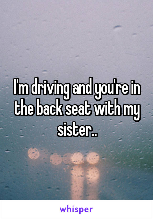 I'm driving and you're in the back seat with my sister..