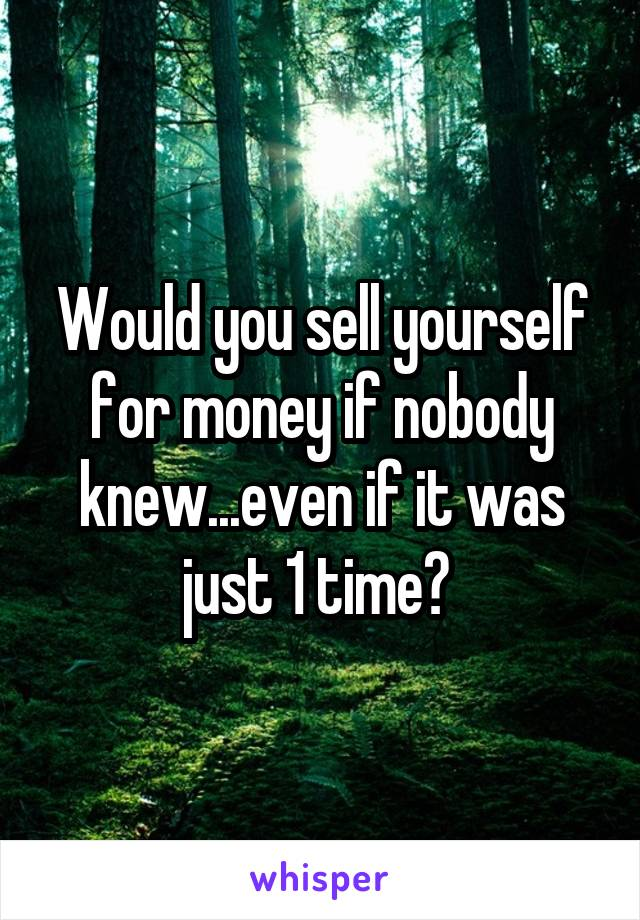 Would you sell yourself for money if nobody knew...even if it was just 1 time?