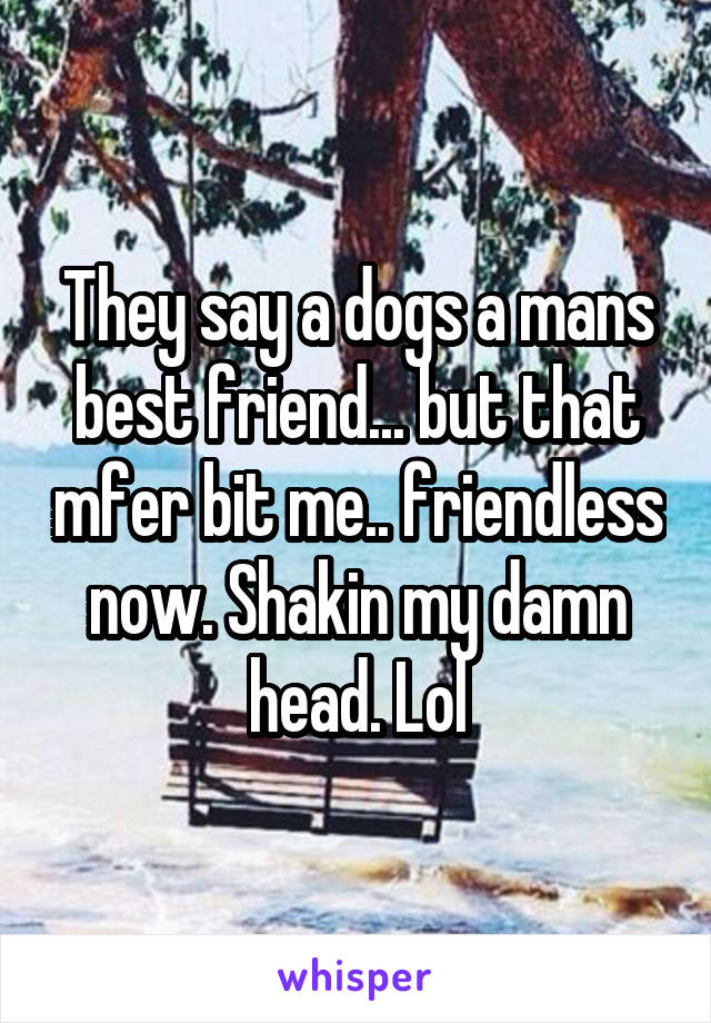 They say a dogs a mans best friend... but that mfer bit me.. friendless now. Shakin my damn head. Lol