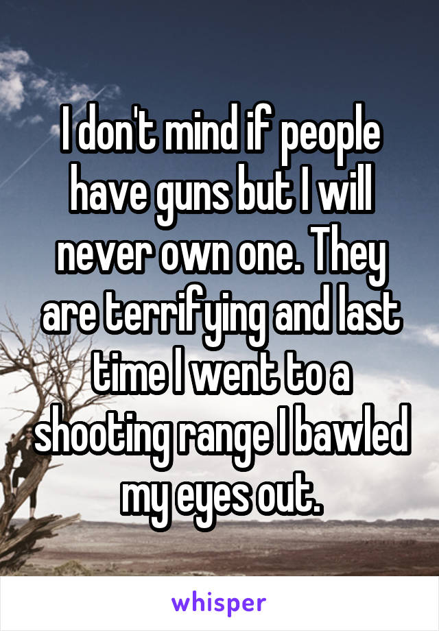 I don't mind if people have guns but I will never own one. They are terrifying and last time I went to a shooting range I bawled my eyes out.