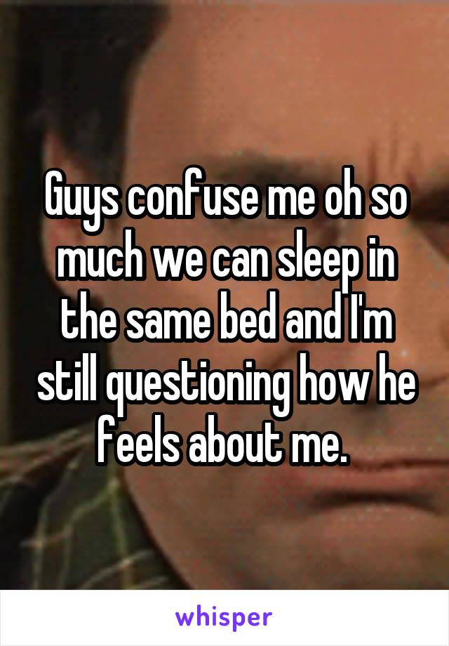 Guys confuse me oh so much we can sleep in the same bed and I'm still questioning how he feels about me.