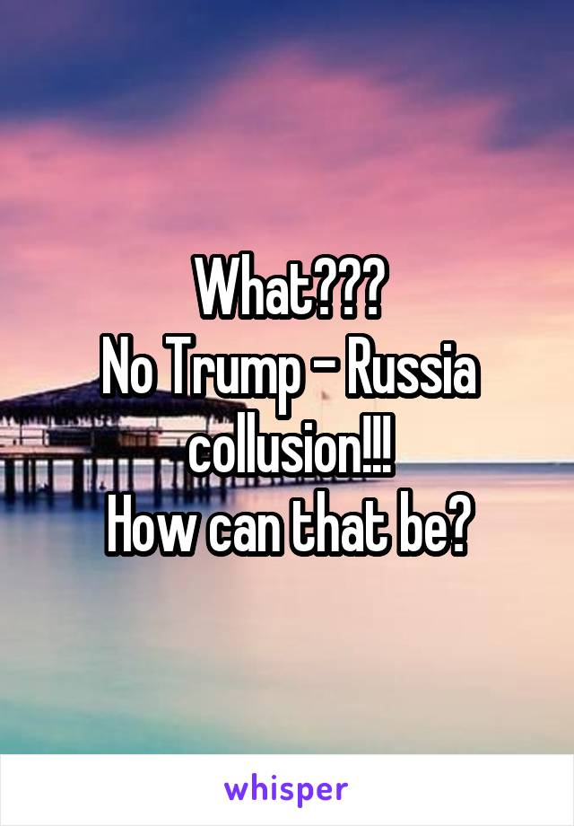 What??? No Trump - Russia collusion!!! How can that be?