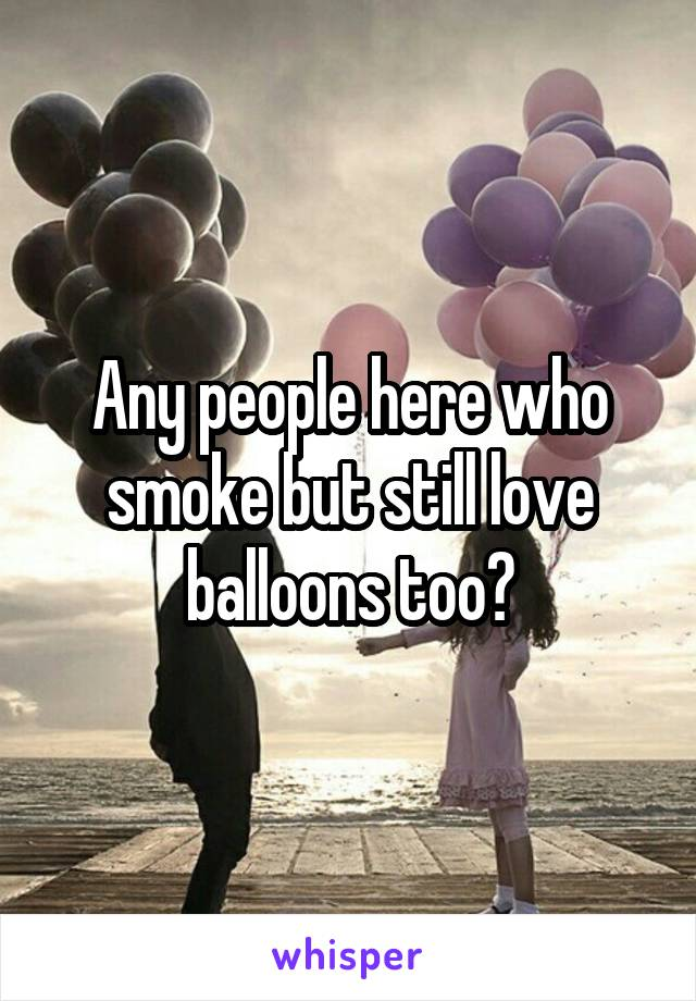 Any people here who smoke but still love balloons too?