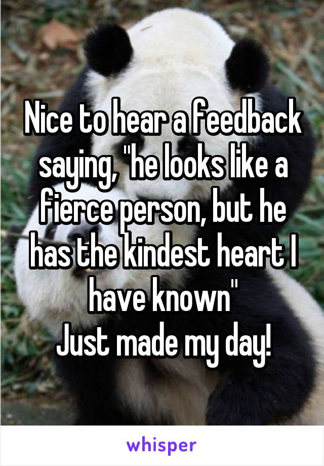 """Nice to hear a feedback saying, """"he looks like a fierce person, but he has the kindest heart I have known"""" Just made my day!"""