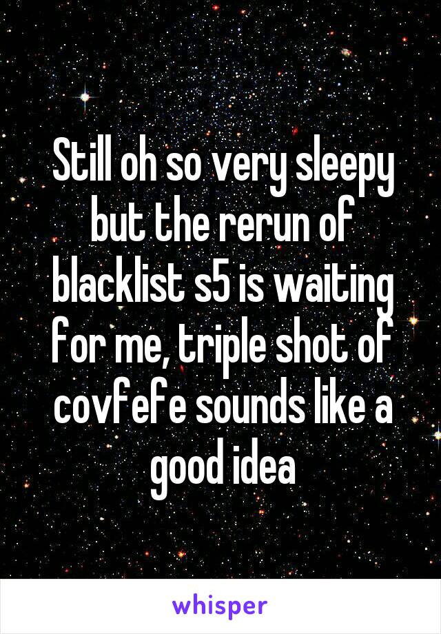 Still oh so very sleepy but the rerun of blacklist s5 is waiting for me, triple shot of covfefe sounds like a good idea