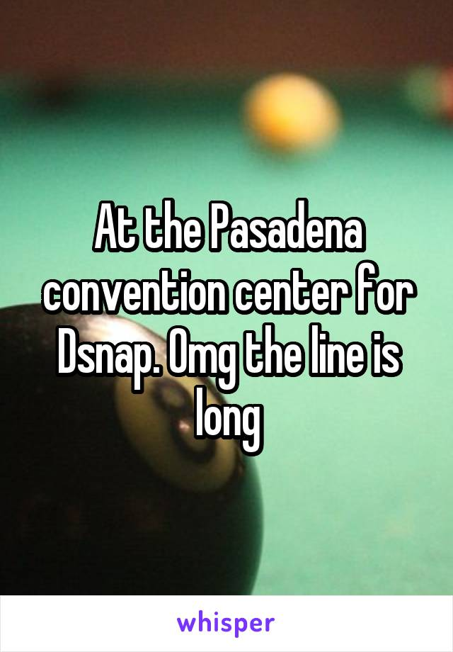 At the Pasadena convention center for Dsnap. Omg the line is long