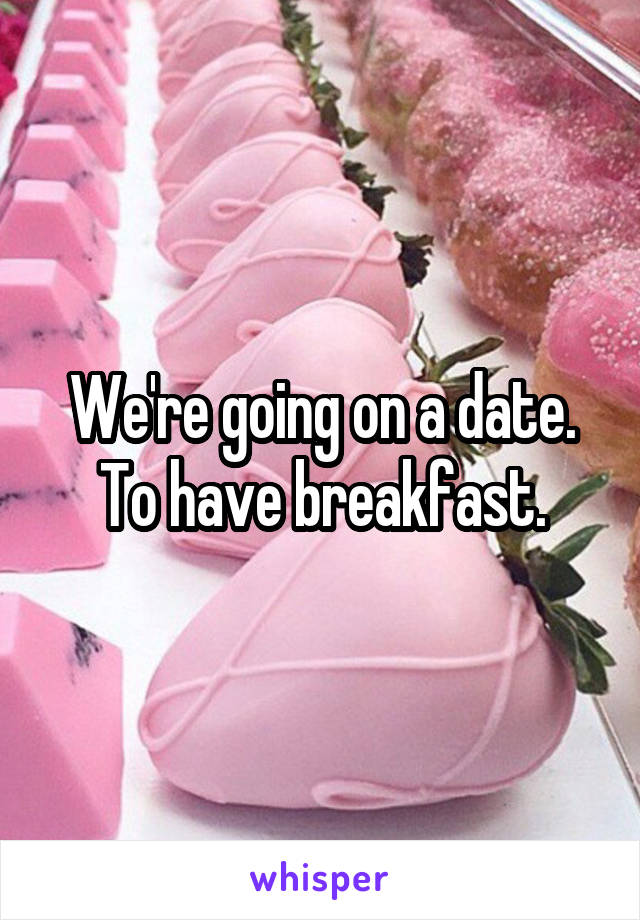 We're going on a date. To have breakfast.