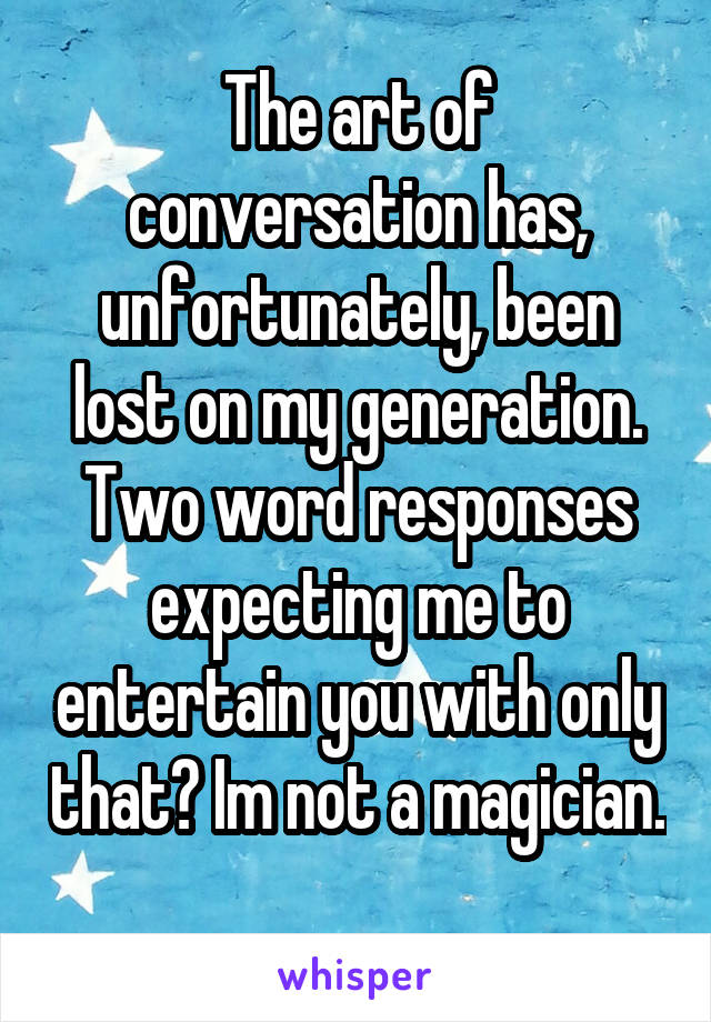 The art of conversation has, unfortunately, been lost on my generation. Two word responses expecting me to entertain you with only that? Im not a magician.