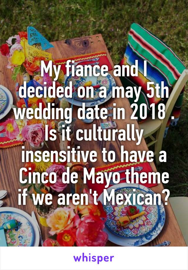 My fiance and I decided on a may 5th wedding date in 2018 . Is it culturally insensitive to have a Cinco de Mayo theme if we aren't Mexican?