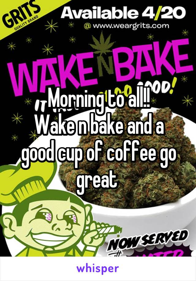 Morning to all!! Wake n bake and a good cup of coffee go great