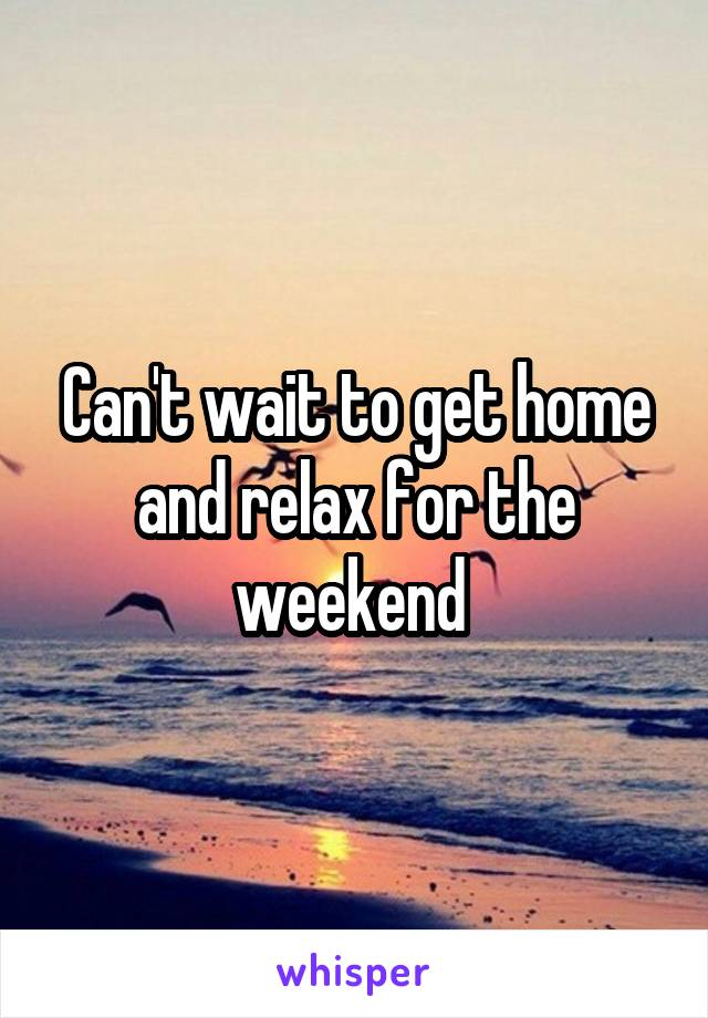 Can't wait to get home and relax for the weekend