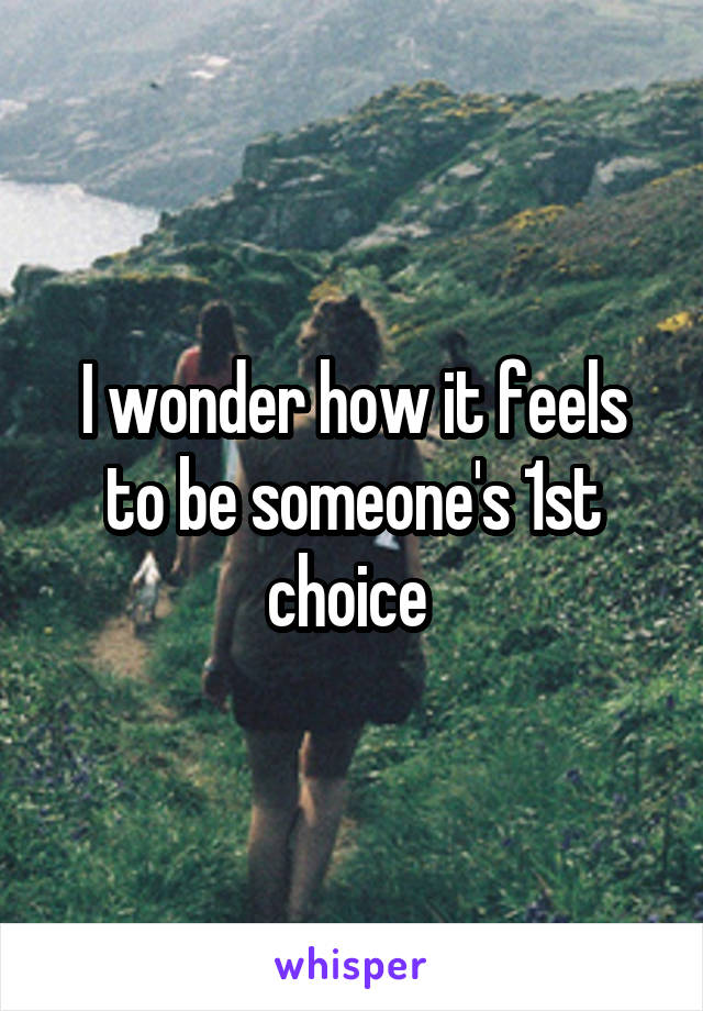 I wonder how it feels to be someone's 1st choice