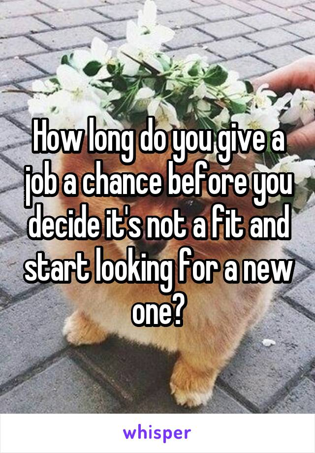 How long do you give a job a chance before you decide it's not a fit and start looking for a new one?
