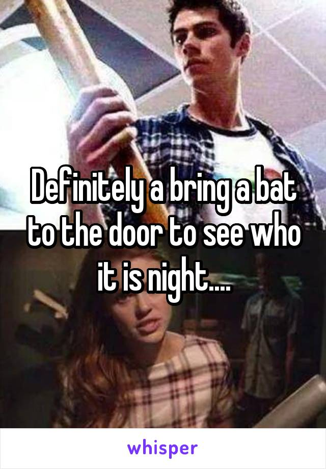 Definitely a bring a bat to the door to see who it is night....