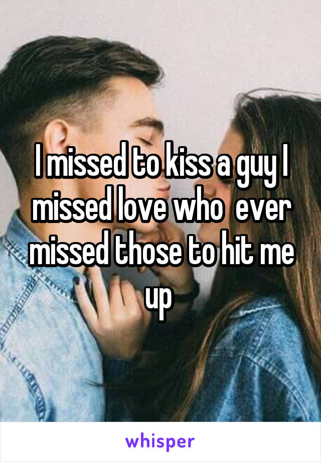 I missed to kiss a guy I missed love who  ever missed those to hit me up
