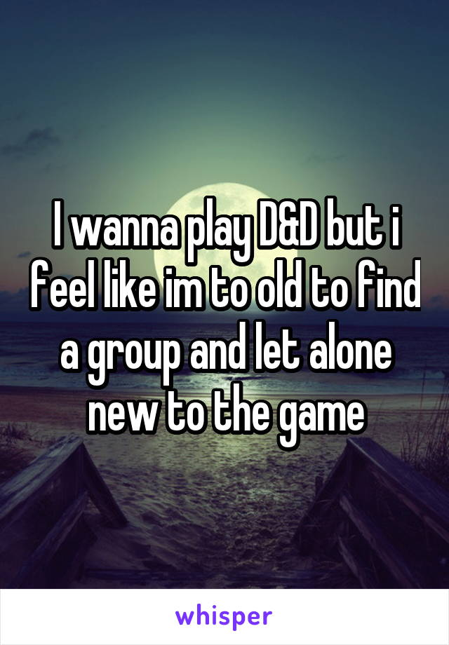 I wanna play D&D but i feel like im to old to find a group and let alone new to the game