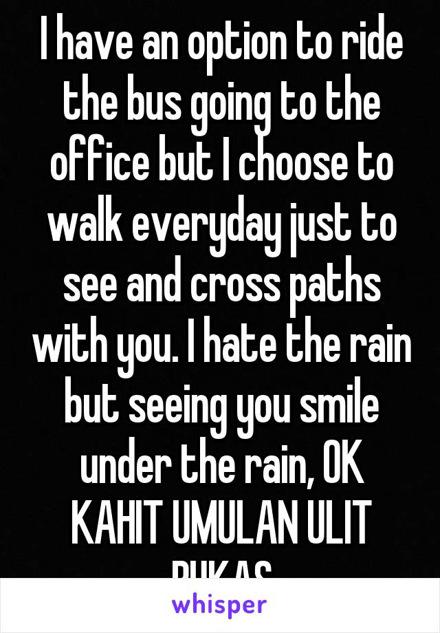 I have an option to ride the bus going to the office but I choose to walk everyday just to see and cross paths with you. I hate the rain but seeing you smile under the rain, OK KAHIT UMULAN ULIT BUKAS