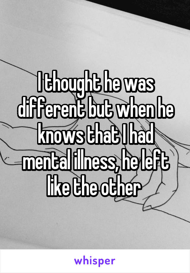 I thought he was different but when he knows that I had mental illness, he left like the other