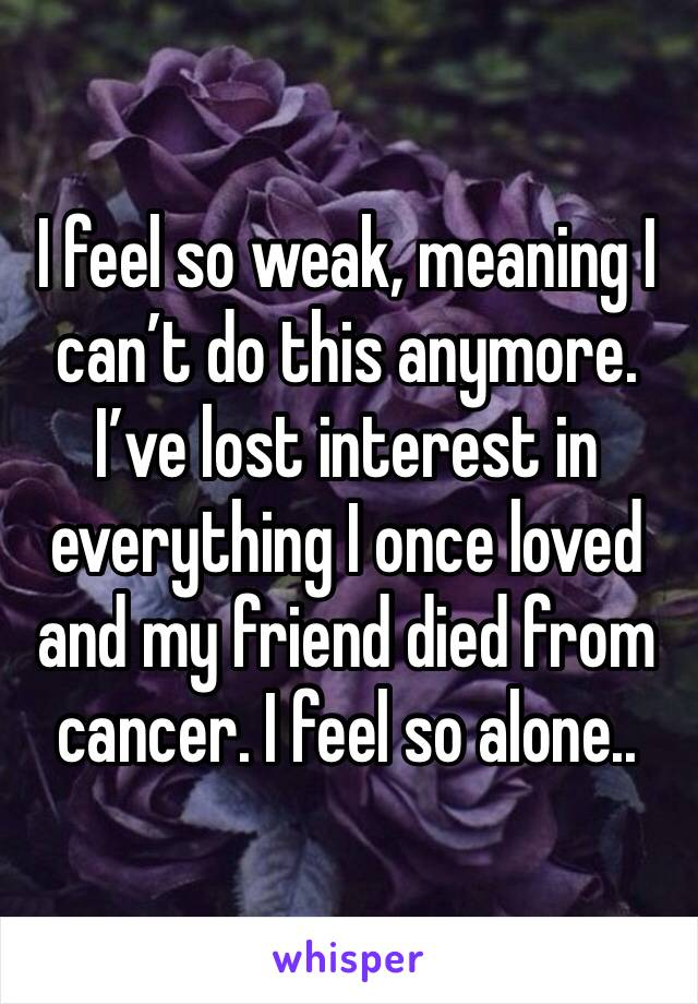 I feel so weak, meaning I can't do this anymore. I've lost interest in everything I once loved and my friend died from cancer. I feel so alone..