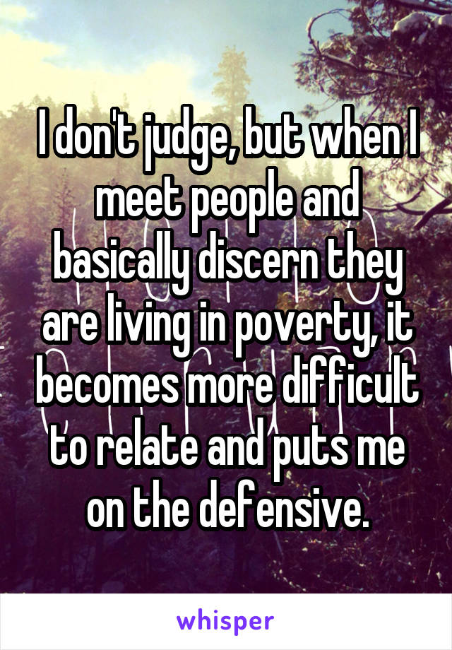 I don't judge, but when I meet people and basically discern they are living in poverty, it becomes more difficult to relate and puts me on the defensive.