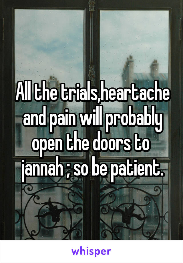 All the trials,heartache and pain will probably open the doors to  jannah ; so be patient.