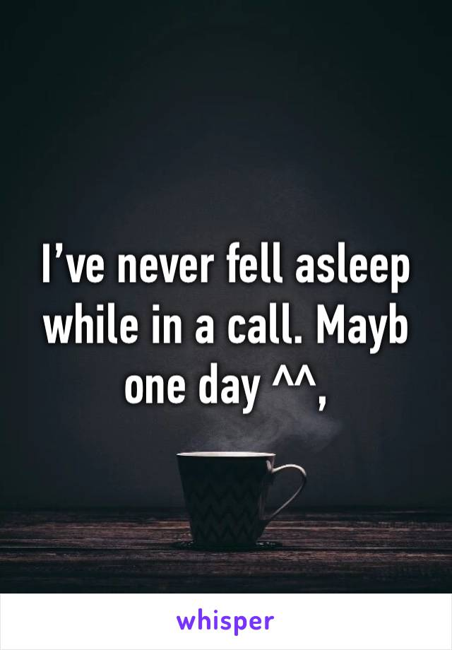 I've never fell asleep while in a call. Mayb one day ^^,