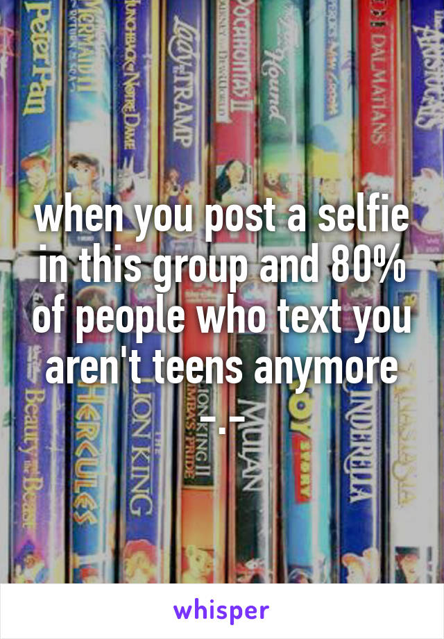 when you post a selfie in this group and 80% of people who text you aren't teens anymore -.-