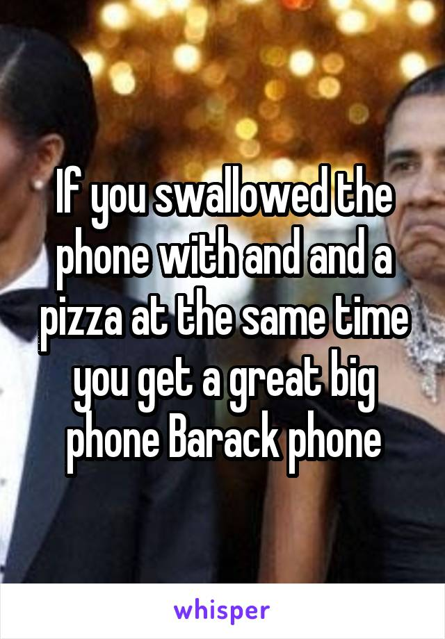 If you swallowed the phone with and and a pizza at the same time you get a great big phone Barack phone