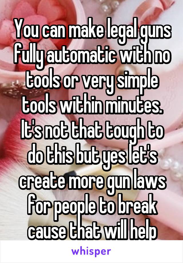 You can make legal guns fully automatic with no tools or very simple tools within minutes. It's not that tough to do this but yes let's create more gun laws for people to break cause that will help
