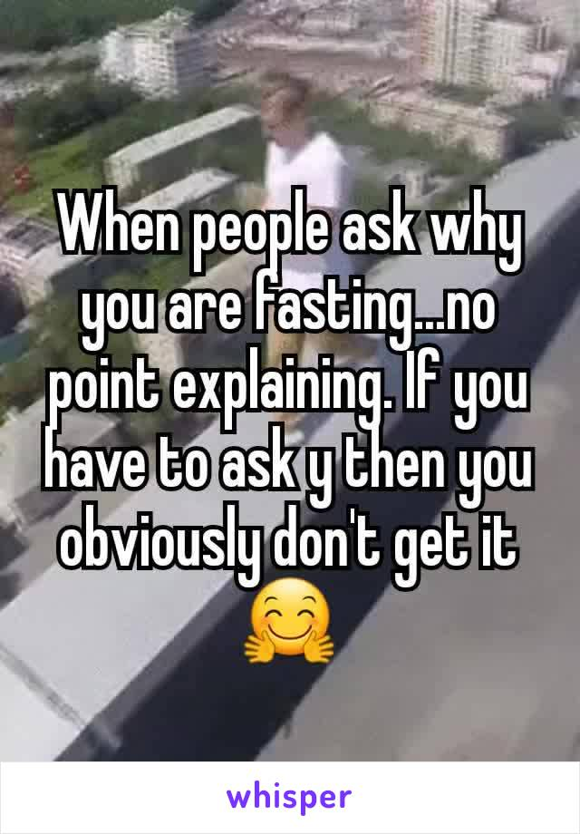When people ask why you are fasting...no point explaining. If you have to ask y then you obviously don't get it 🤗