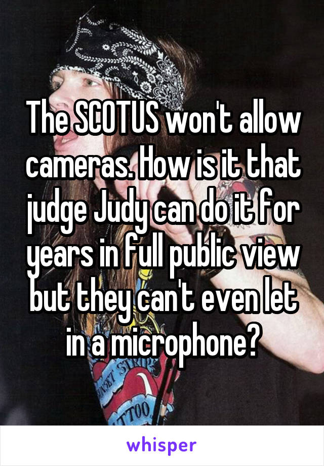The SCOTUS won't allow cameras. How is it that judge Judy can do it for years in full public view but they can't even let in a microphone?