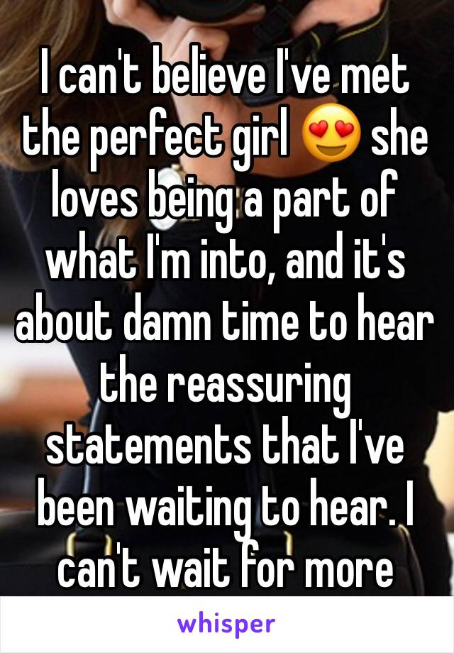 I can't believe I've met the perfect girl 😍 she loves being a part of what I'm into, and it's about damn time to hear the reassuring statements that I've been waiting to hear. I can't wait for more