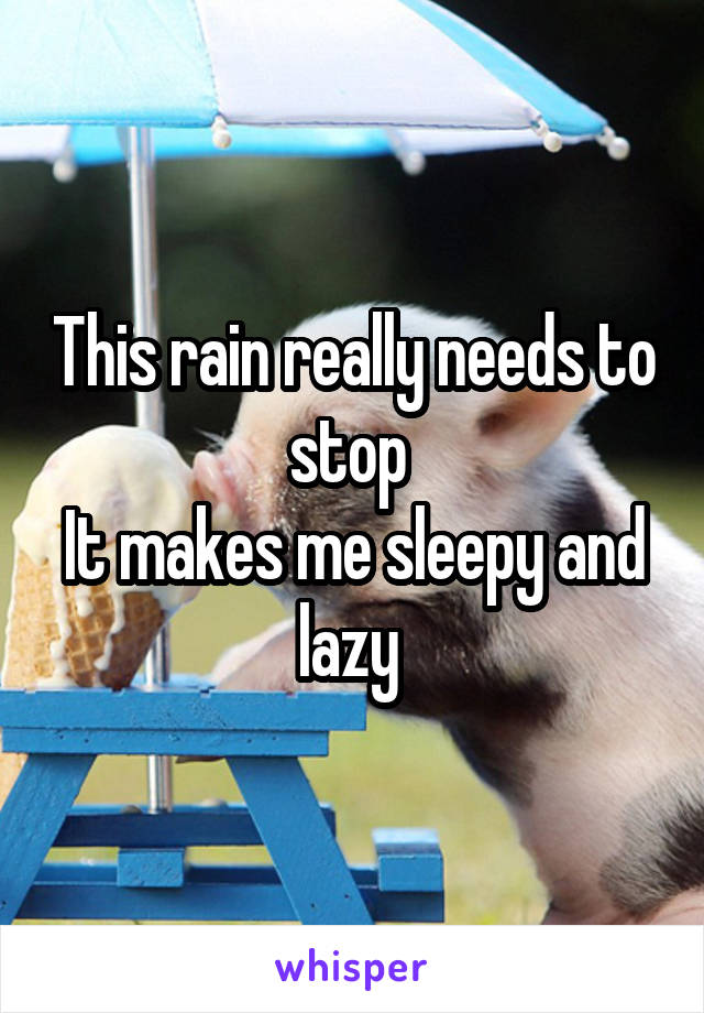 This rain really needs to stop  It makes me sleepy and lazy