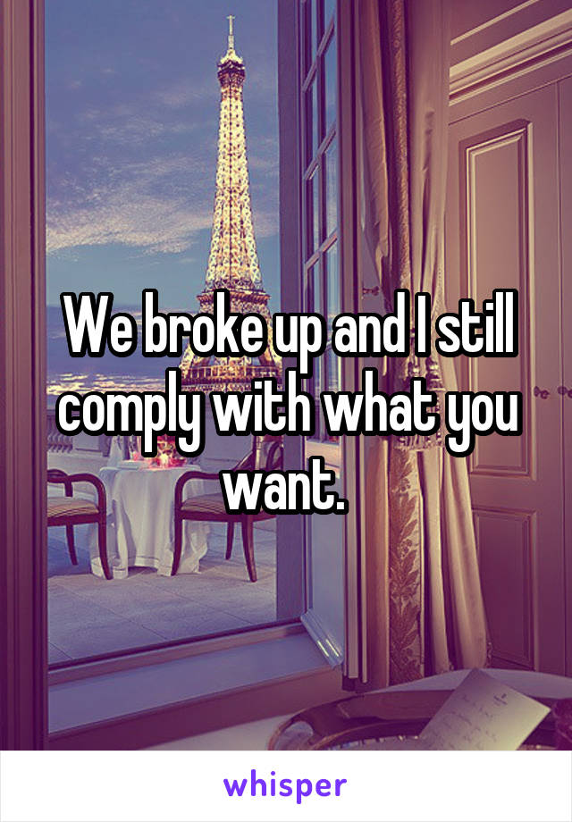 We broke up and I still comply with what you want.