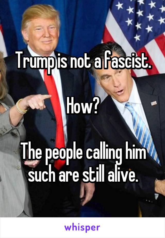 Trump is not a fascist.  How?  The people calling him such are still alive.