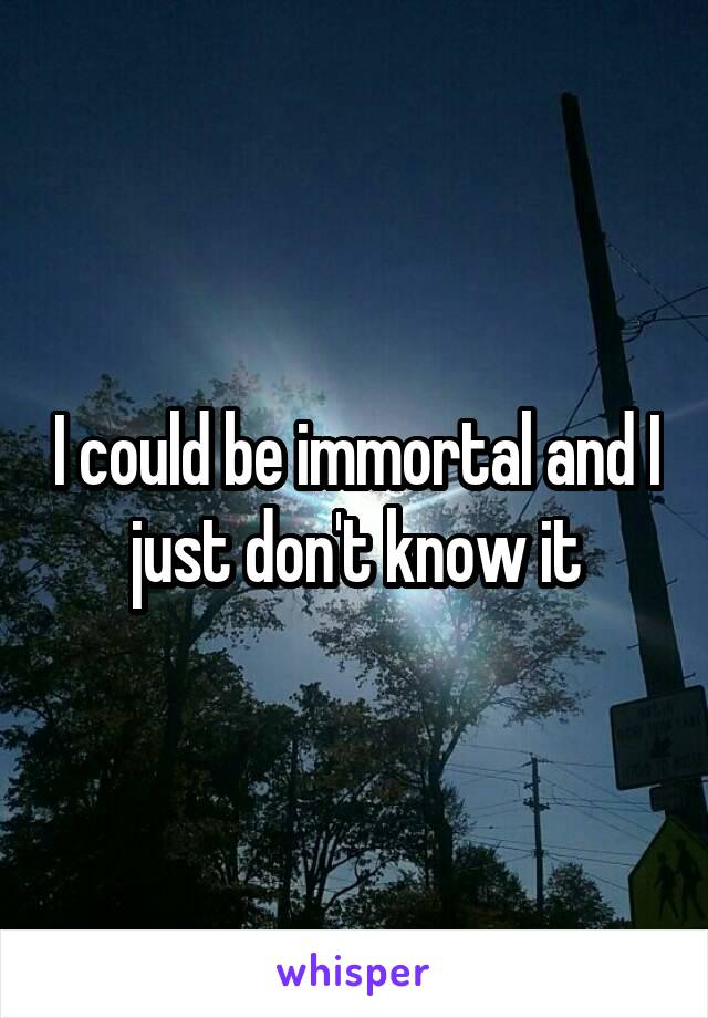 I could be immortal and I just don't know it